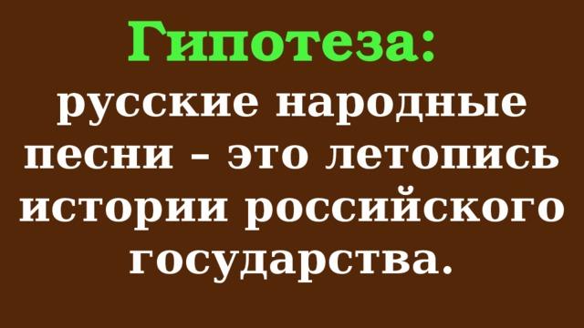 Гипотеза:  русские народные песни – это летопись истории российского государства.