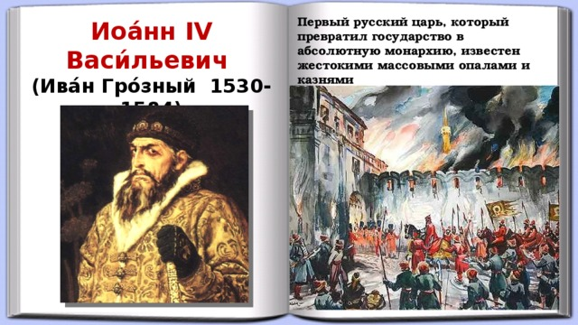 Первый русский царь, который превратил государство в абсолютную монархию, известен жестокими массовыми опалами и казнями Иоа́нн IV Васи́льевич (Ива́н Гро́зный 1530-1584)