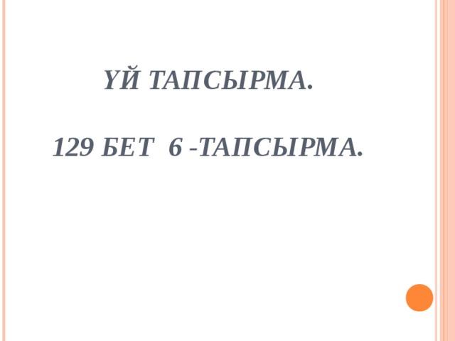 ҮЙ ТАПСЫРМА.   129 БЕТ 6 -ТАПСЫРМА.