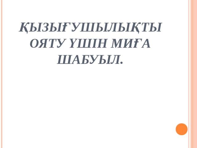ҚЫЗЫҒУШЫЛЫҚТЫ ОЯТУ ҮШІН МИҒА ШАБУЫЛ.
