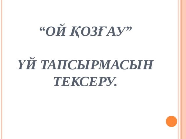 """"""" ОЙ ҚОЗҒАУ""""   ҮЙ ТАПСЫРМАСЫН ТЕКСЕРУ."""