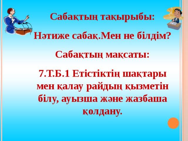 Сабақтың тақырыбы: Нәтиже сабақ.Мен не білдім? Сабақтың мақсаты: 7.Т.Б.1 Етістіктің шақтары мен қалау райдың қызметін білу, ауызша және жазбаша қолдану.
