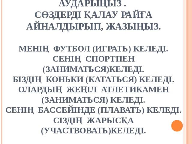 ЖАҚШАНЫ АШЫП,СӨЗДЕРДІ АУДАРЫҢЫЗ .  СӨЗДЕРДІ ҚАЛАУ РАЙҒА АЙНАЛДЫРЫП, ЖАЗЫҢЫЗ.   МЕНІҢ ФУТБОЛ ( ИГРАТЬ ) КЕЛЕДІ.  СЕНІҢ СПОРТПЕН (ЗАНИМАТЬСЯ)КЕЛЕДІ.  БІЗДІҢ КОНЬКИ (КАТАТЬСЯ) КЕЛЕДІ.  ОЛАРДЫҢ ЖЕҢІЛ АТЛЕТИКАМЕН (ЗАНИМАТЬСЯ) КЕЛЕДІ.  СЕНІҢ БАССЕЙІНДЕ (ПЛАВАТЬ) КЕЛЕДІ.  СІЗДІҢ ЖАРЫСҚА (УЧАСТВОВАТЬ)КЕЛЕДІ.