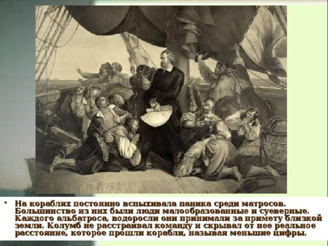 На кораблях постоянно вспыхивала паника среди матросов. Большинство из них были люди малообразованные и суеверные. Каждого альбатроса, водоросли они принимали за примету близкой земли. Колумб не расстраивал команду и скрывал от нее реальное расстояние, которое прошли корабли, называя меньшие цифры.