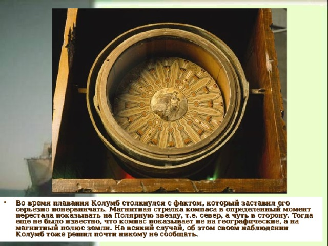 Во время плавания Колумб столкнулся с фактом, который заставил его серьезно понервничать. Магнитная стрелка компаса в определенный момент перестала показывать на Полярную звезду, т.е. север, а чуть в сторону. Тогда еще не было известно, что компас показывает не на географические, а на магнитный полюс земли. На всякий случай, об этом своем наблюдении Колумб тоже решил почти никому не сообщать.