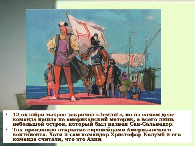 12 октября матрос закричал «Земля!», но на самом деле команда нашла не американский материк, а всего лишь небольшой остров, который был назван Сан-Сальвадор. Так произошло открытие европейцами Американского континента. Хотя и сам командор Христофор Колумб и его команда считали, что это Азия.