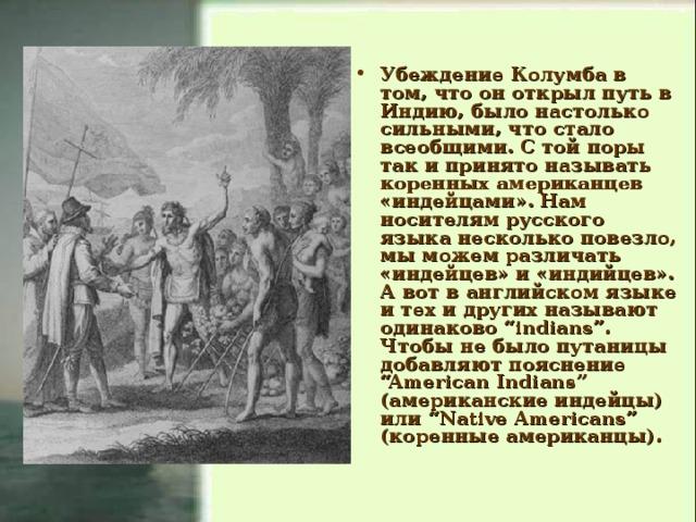 """Убеждение Колумба в том, что он открыл путь в Индию, было настолько сильными, что стало всеобщими. С той поры так и принято называть коренных американцев «индейцами». Нам носителям русского языка несколько повезло, мы можем различать «индейцев» и «индийцев». А вот в английском языке и тех и других называют одинаково """"indians"""". Чтобы не было путаницы добавляют пояснение """"American Indians"""" (американские индейцы) или """"Native Americans"""" (коренные американцы)."""