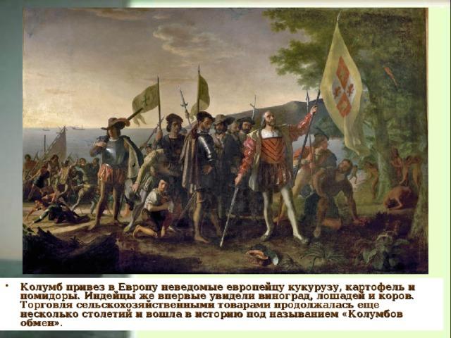 Колумб привез в Европу неведомые европейцу кукурузу, картофель и помидоры. Индейцы же впервые увидели виноград, лошадей и коров. Торговля сельскохозяйственными товарами продолжалась еще несколько столетий и вошла в историю под называнием «Колумбов обмен».