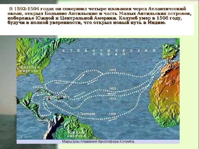 В 1592-1504 годах он совершил четыре плавания через Атлантический океан, открыл Большие Антильские и часть Малых Антильских островов, побережье Южной и Центральной Америки. Колумб умер в 1506 году, будучи в полной уверенности, что открыл новый путь в Индию.