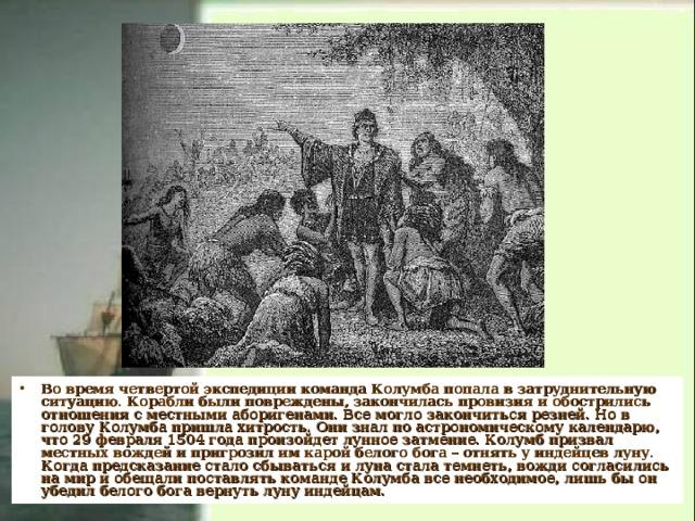 Во время четвертой экспедиции команда Колумба попала в затруднительную ситуацию. Корабли были повреждены, закончилась провизия и обострились отношения с местными аборигенами. Все могло закончиться резней. Но в голову Колумба пришла хитрость. Они знал по астрономическому календарю, что 29 февраля 1504 года произойдет лунное затмение. Колумб призвал местных вождей и пригрозил им карой белого бога – отнять у индейцев луну. Когда предсказание стало сбываться и луна стала темнеть, вожди согласились на мир и обещали поставлять команде Колумба все необходимое, лишь бы он убедил белого бога вернуть луну индейцам.