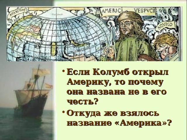 Если Колумб открыл Америку, то почему она названа не в его честь? Откуда же взялось название «Америка»?