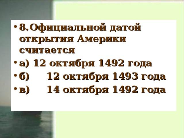 8.  Официальной датой открытия Америки считается а) 12 октября 1492 года б)  12 октября 1493 года в)  14 октября 1492 года