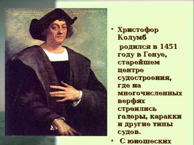 Христофор Колумб  родился в 1451 году в Генуе, старейшем центре судостроения, где на многочисленных верфях строились галеры, каракки и другие типы судов.  С юношеских лет Колумб плавал на торговых судах.