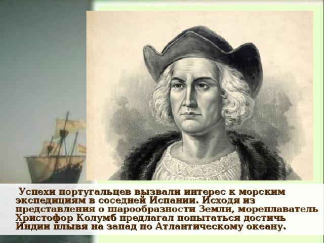 Успехи португальцев вызвали интерес к морским экспедициям в соседней Испании. Исходя из представления о шарообразности Земли, мореплаватель Христофор Колумб предлагал попытаться достичь Индии плывя на запад по Атлантическому океану.