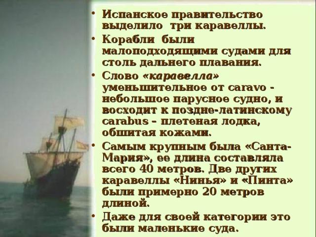 Испанское правительство выделило три каравеллы. Корабли были малоподходящими судами для столь дальнего плавания. Слово «каравелла» уменьшительное от caravo - небольшое парусное судно, и восходит к поздне-латинскому carabus – плетеная лодка, обшитая кожами. Самым крупным была «Санта-Мария», ее длина составляла всего 40 метров. Две других каравеллы «Нинья» и «Пинта» были примерно 20 метров длиной. Даже для своей категории это были маленькие суда.