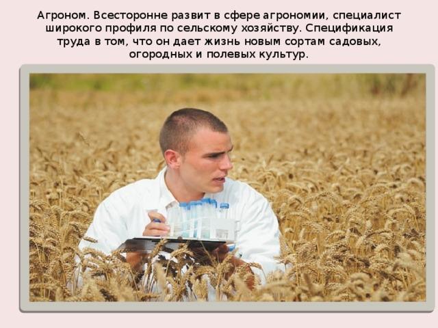 Агроном. Всесторонне развит в сфере агрономии, специалист широкогопрофиля по сельскому хозяйству. Спецификация труда в том, что он дает жизнь новым сортам садовых, огородных и полевых культур.