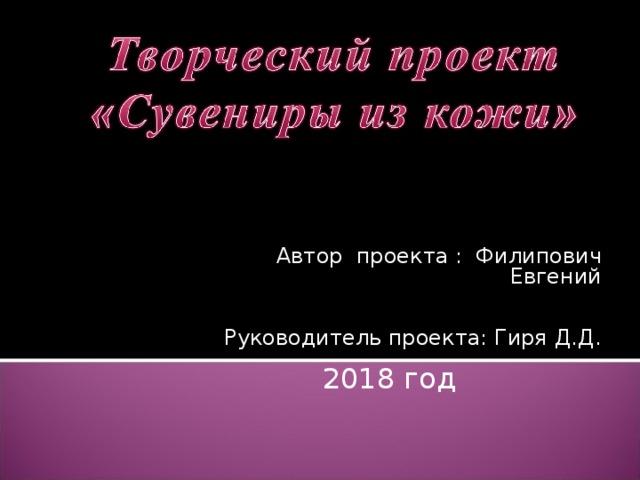 Автор проекта : Филипович Евгений Руководитель проекта: Гиря Д.Д.  2018 год