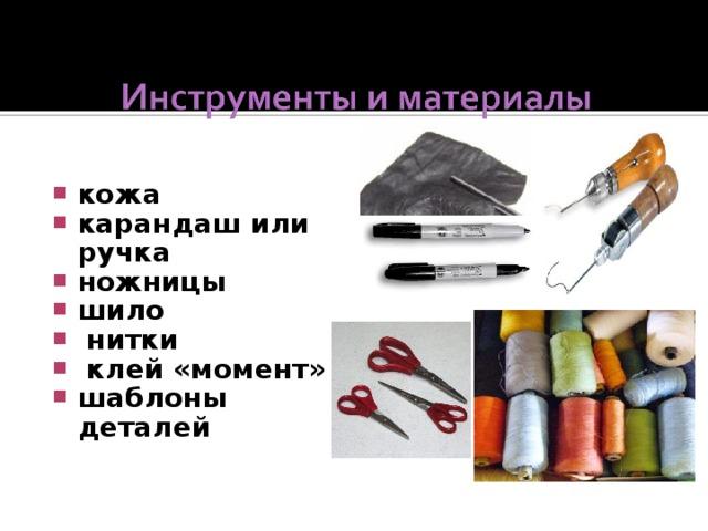 кожа карандаш или ручка ножницы шило  нитки  клей «момент» шаблоны деталей