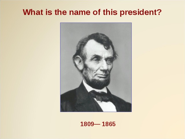 What is the name of this president?  1809— 1865