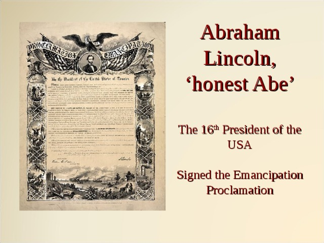 Abraham Lincoln,  'honest Abe'   The 16 th President of the USA   Signed the Emancipation Proclamation