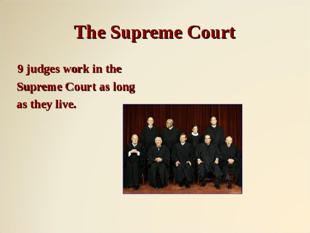 The Supreme Court  9 judges work in the  Supreme Court as long  as they live.