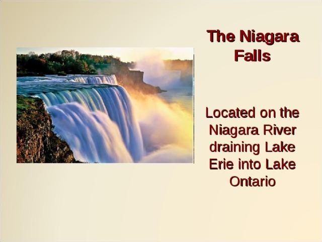 The Niagara Falls    Located on the Niagara River draining Lake Erie into Lake Ontario