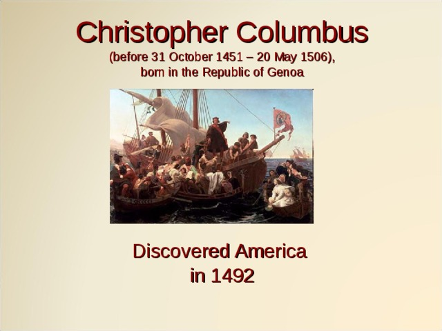 Christopher Columbus (before 31 October 1451 – 20 May 1506), born in the Republic of Genoa Discovered America in 1492