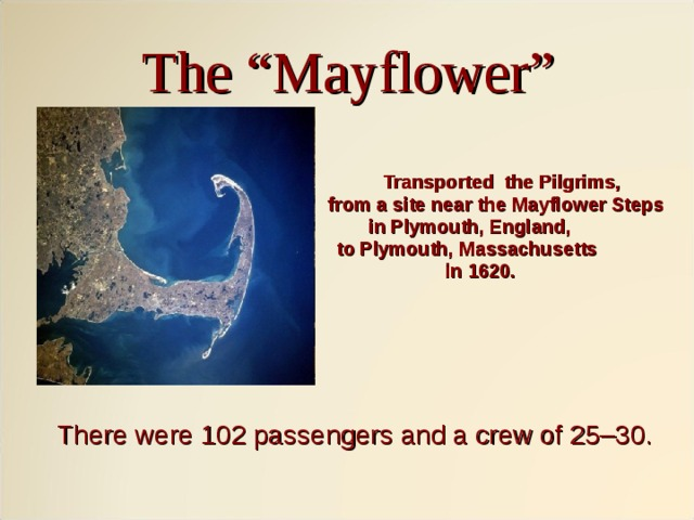 """The """"Mayflower""""  Transported the Pilgrims,  from a site near the Mayflower Steps  in Plymouth, England,  to Plymouth, Massachusetts  in 1620.   There were 102 passengers and a crew of 25–30."""