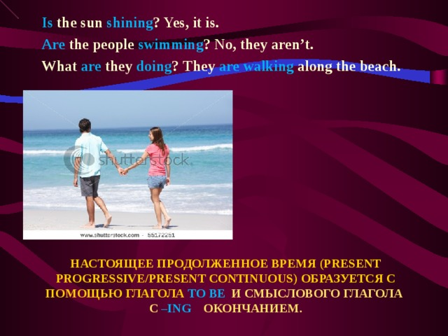 Is the sun shining ? Yes, it is. Are the people swimming ? No, they aren't. What are they doing ? They are walking along the beach.  НАСТОЯЩЕЕ ПРОДОЛЖЕННОЕ ВРЕМЯ ( PRESENT PROGRESSIVE/PRESENT CONTINUOUS ) ОБРАЗУЕТСЯ С ПОМОЩЬЮ ГЛАГОЛА TO BE  И СМЫСЛОВОГО ГЛАГОЛА С – ING ОКОНЧАНИЕМ.