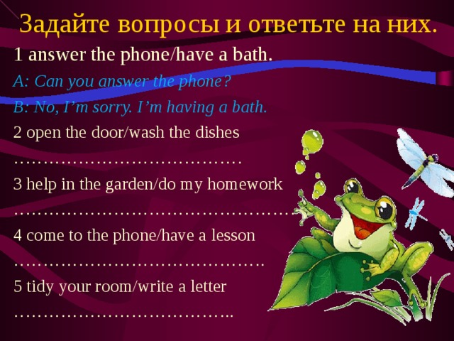Задайте вопросы и ответьте на них. 1 answer the phone/have a bath. A: Can you answer the phone? B: No, I'm sorry. I'm having a bath. 2 open the door/wash the dishes ………………………………… 3 help in the garden/do my homework ………………………………………… 4 come to the phone/have a lesson …………………………………… . 5 tidy your room/write a letter ……………………………… ..