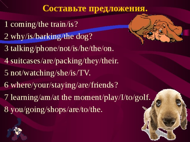 Составьте предложения. 1 coming/the train/is? 2 why/is/barking/the dog? 3 talking/phone/not/is/he/the/on. 4 suitcases/are/packing/they/their. 5 not/watching/she/is/TV. 6 where/your/staying/are/friends? 7 learning/am/at the moment/play/I/to/golf. 8 you/going/shops/are/to/the.