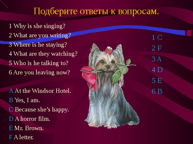 Подберите ответы к вопросам. 1 Why is she singing? 2 What are you writing? 3 Where is he staying? 4 What are they watching? 5 Who is he talking to? 6 Are you leaving now? A At the Windsor Hotel. B Yes, I am. C Because she's happy. D A horror film. E Mr. Brown. F A letter. 1 C 2 F 3 A 4 D 5 E 6 B