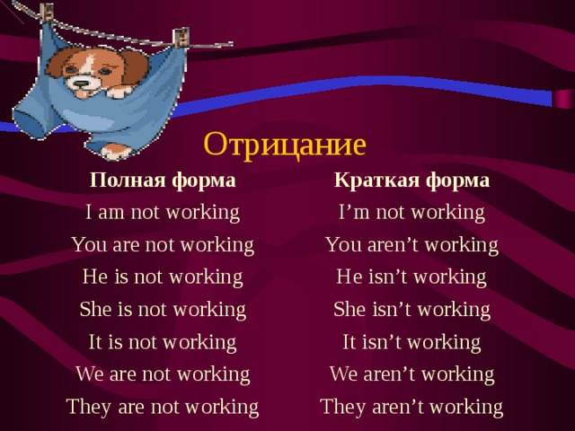 Отрицание Полная форма I am not working You are not working He is not working She is not working It is not working We are not working They are not working Краткая форма I'm not working You aren't working He isn't working She isn't working It isn't working We aren't working They aren't working