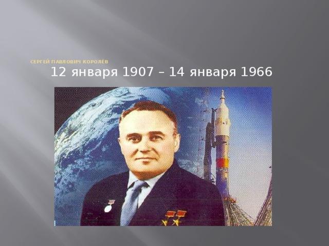 Сергей Павлович Королёв 12 января 1907 – 14 января 1966