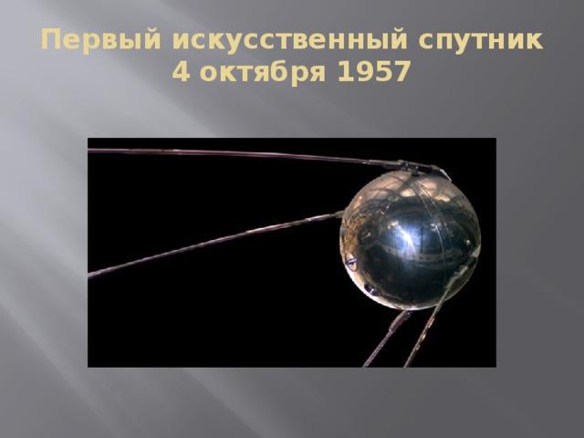 Первый искусственный спутник  4 октября 1957