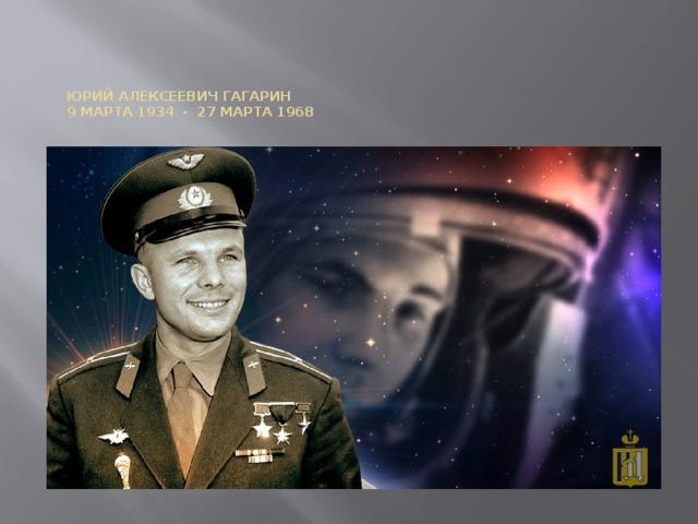 Юрий Алексеевич Гагарин  9 марта 1934 - 27 марта 1968