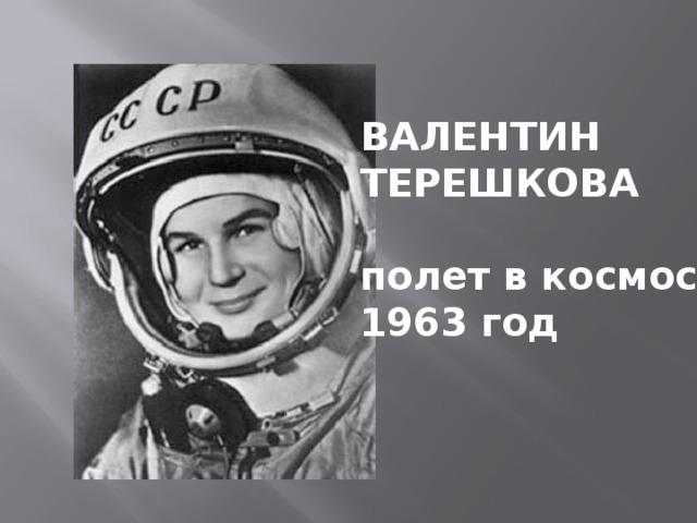 ВАЛЕНТИН ТЕРЕШКОВА  полет в космос 1963 год