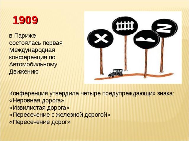 1909 в Париже состоялась первая Международная конференция по Автомобильному Движению Конференция утвердила четыре предупреждающих знака: «Неровная дорога» «Извилистая дорога» «Пересечение с железной дорогой» «Пересечение дорог»