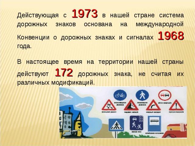 Действующая с 1973  в нашей стране система дорожных знаков основана на международной Конвенции о дорожных знаках и сигналах 1968 года. В настоящее время на территории нашей страны действуют 172 дорожных знака, не считая их различных модификаций.