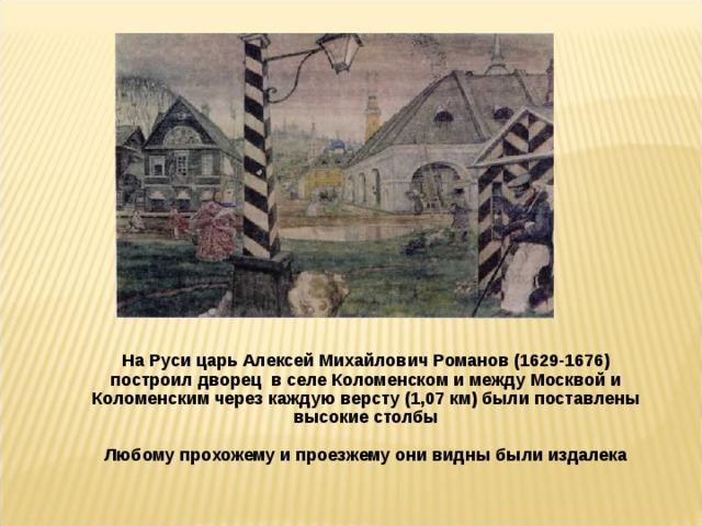 На Руси царь Алексей Михайлович Романов (1629-1676) построил дворец в селе Коломенском и между Москвой и Коломенским через каждую версту (1,07 км) были поставлены высокие столбы  Любому прохожему и проезжему они видны были издалека