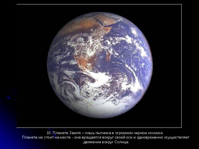 10. Планета Земля – лишь пылинка в огромном черном космосе. Планета не стоит на месте - она вращается вокруг своей оси и одновременно осуществляет  движение вокруг Солнца.