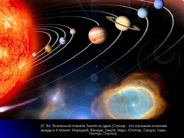 15. Во Вселенной планета Земля не одна (Солнце - это огромная огненная звезда и 9 планет: Меркурий, Венера, Земля, Марс, Юпитер, Сатурн, Уран, Нептун, Плутон).