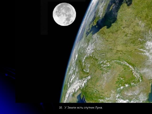 16. У Земли есть спутник Луна.