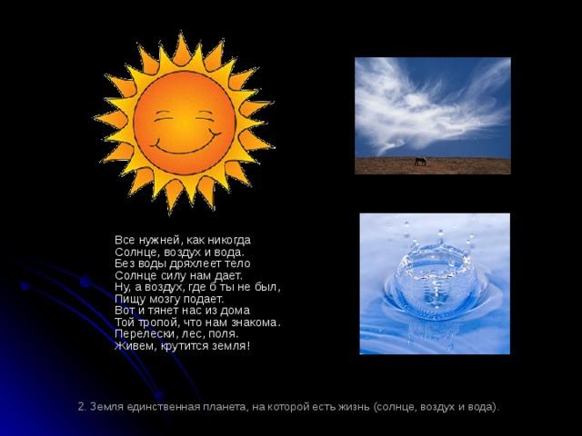 Все нужней, как никогда  Солнце, воздух и вода.  Без воды дряхлеет тело  Солнце силу нам дает.  Ну, а воздух, где б ты не был,  Пищу мозгу подает.  Вот и тянет нас из дома  Той тропой, что нам знакома.  Перелески, лес, поля.  Живем, крутится земля! 2. Земля единственная планета, на которой есть жизнь (солнце, воздух и вода).