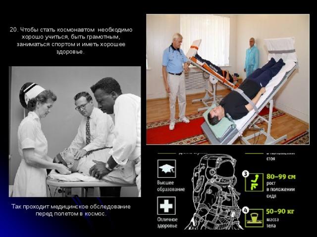 20. Чтобы стать космонавтом необходимо хорошо учиться, быть грамотным, заниматься спортом и иметь хорошее здоровье. Так проходит медицинское обследование перед полетом в космос.