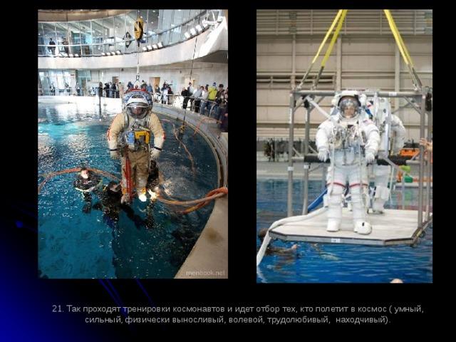 21. Так проходят тренировки космонавтов и идет отбор тех, кто полетит в космос ( умный, сильный, физически выносливый, волевой, трудолюбивый, находчивый).