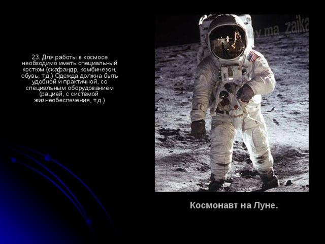 23. Для работы в космосе необходимо иметь специальный костюм (скафандр, комбинезон, обувь, т.д.) Одежда должна быть удобной и практичной, со специальным оборудованием (рацией, с системой жизнеобеспечения, т.д.) Космонавт на Луне.