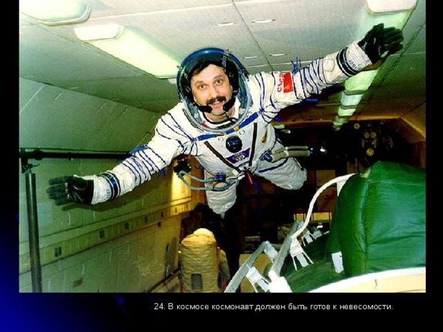 24. В космосе космонавт должен быть готов к невесомости.