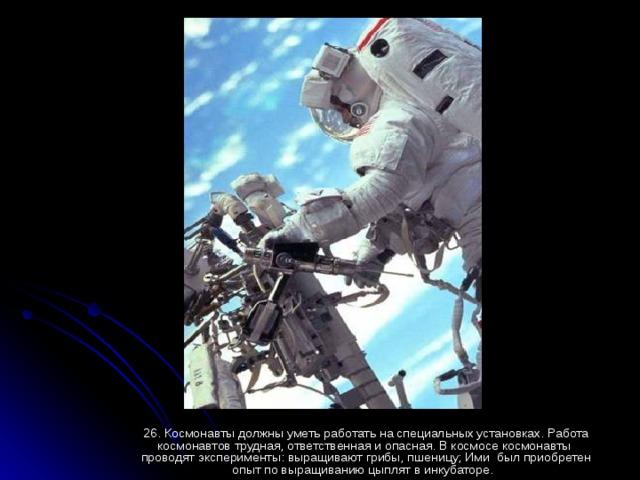 26. Космонавты должны уметь работать на специальных установках. Работа космонавтов трудная, ответственная и опасная. В космосе космонавты проводят эксперименты: выращивают грибы, пшеницу; Ими был приобретен опыт по выращиванию цыплят в инкубаторе.