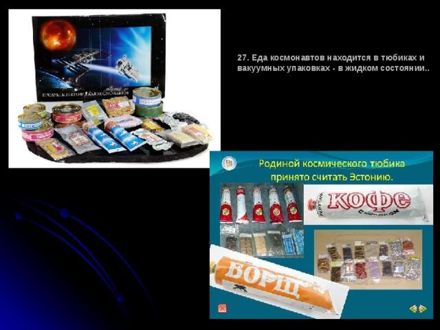 27. Еда космонавтов находится в тюбиках и вакуумных упаковках - в жидком состоянии..